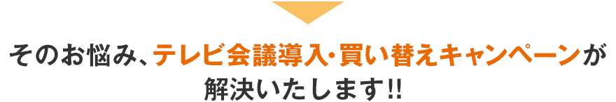 そのお悩み、テレビ会議導入・買い換えキキャンペーンが解決いたします!!