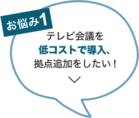 お悩み1:テレビ会議を低コストで導入、拠点追加をしたい!