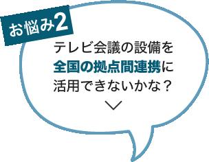 お悩み2:テレビ会議の設備を全国の拠点間連携に活用できないかな?