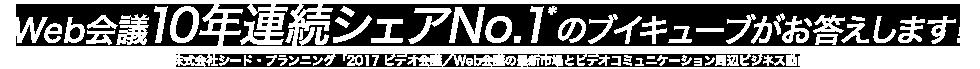 Web会議10年連続シェアNo1*のブイキューブがお答えします!*株式会社シード・プランニング「2017 ビデオ会議/Web会議の最新市場とビデオコミュニケーション周辺ビジネス動向」